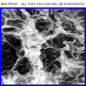 ben frost_all that you__eviscerated